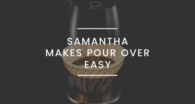 SAMANTHA: it has never been easier to make a filter coffee